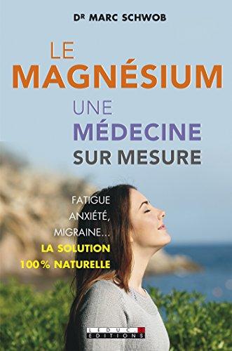 Le magnésium, une médecine sur mesure: Fatigue, anxiété, migraine… La solution 100 % naturelle