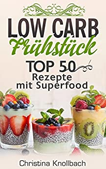 Low Carb Frühstück: TOP 50 Rezepte mit Superfood für gesundes Abnehmen
