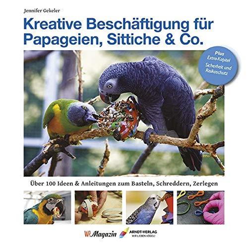 Kreative Beschäftigungg für Papageien, Sittiche & Co.: Über 100 Ideen, Anleitungen & Tricks zum Basteln, Schreddern, Zerlegen