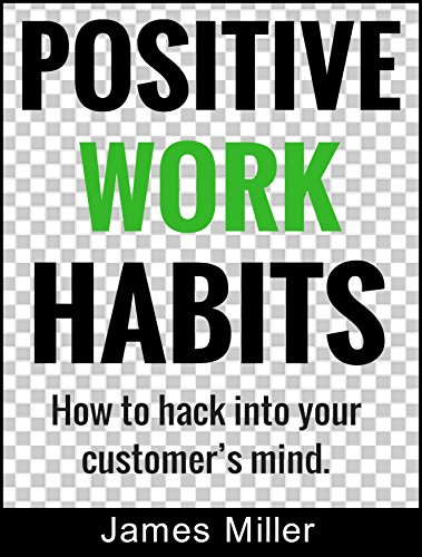 POSITIVE WORK HABITS: How to hack into your customer's mind (English Edition)