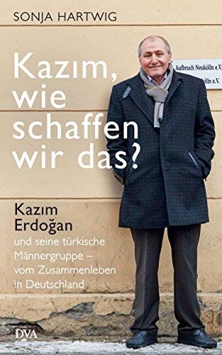 Kazım, wie schaffen wir das?: Kazım Erdoğan und seine türkische Männergruppe - vom Zusammenleben in Deutschland