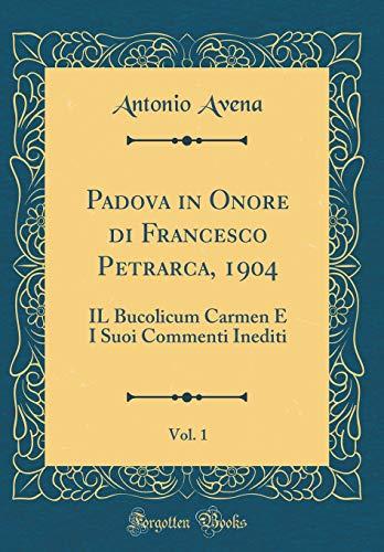 Padova in Onore di Francesco Petrarca, 1904, Vol. 1: IL Bucolicum Carmen E I Suoi Commenti Inediti (Classic Reprint)