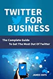 TWITTER  FOR  BUSINESS: The Complete Guide To Get The Most Out Of Twitter (English Edition)