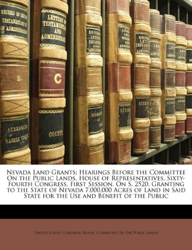 Nevada Land Grants: Hearings Before the Committee On the Public Lands, House of Representatives, Sixty-Fourth Congress, First Session, On S. 2520, ... State for the Use and Benefit of the Public