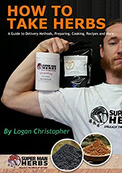 How to Take Herbs: A Guide to Delivery Methods, Preparing, Cooking, Recipes and More (English Edition) von [Christopher, Logan]