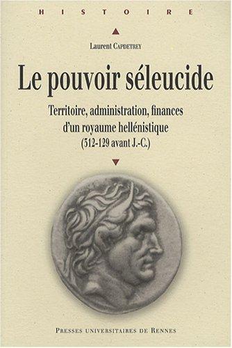 Le pouvoir séleucide : Territoire, administration, finances d'un royaume hellénistique (312-129 avant J-C)