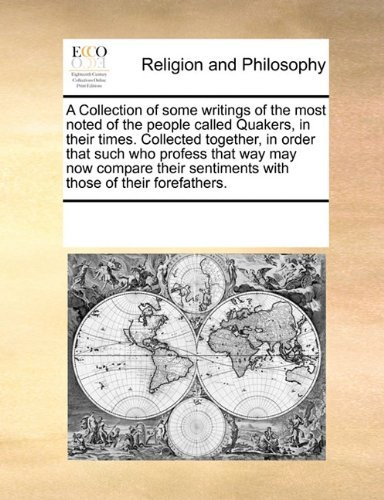 A Collection of some writings of the most noted of the people called Quakers, in their times. Collected together, in order that such who profess that ... sentiments with those of their forefathers. by See Notes Multiple Contributors (2010-11-19)