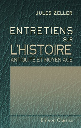 Entretiens sur l'histoire. Antiquité et Moyen age. par Jules Zeller