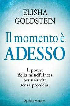 Il momento è adesso: Il potere della mindfulness per una vita senza problemi di [Goldstein, Elisha]