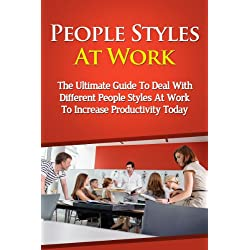People Styles At Work - The Ultimate Guide To Deal With Different People Styles At Work To Increase Productivity Today (People Styles At Work, People Skills, ... People Style, Dealing With People)