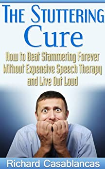 The Stuttering Cure: How to Beat Stammering Forever Without Expensive Speech Therapy and Live Out Loud (Leadership, Speech Therapy, stuttering therapy, ... Public Speaking, stuttering intervention) by [Casablancas, Richard]