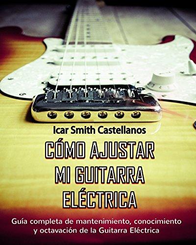 Como ajustar mi Guitarra Eléctrica : Guia completa de mantenimiento y octavación de la Guitarra Eléctrica por Icar Smith Castellanos