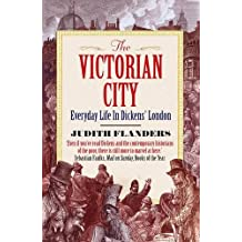 The Victorian City: Everyday Life in Dickens' London by Judith Flanders (2013-08-01)