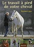 Le travail à pied de votre cheval : Exercices et jeux pour développer un lien puissant avec votre cheval