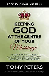 KEEPING GOD AT THE CENTRE OF YOUR MARRIAGE – 7 Simple Ways to Keep God at The Centre of Your Home and Relationships (Rock Solid Marriage Series)