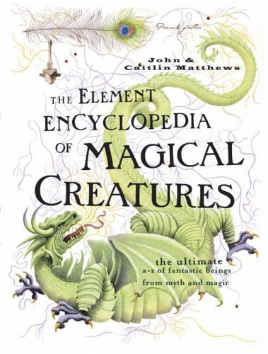 The Element Encyclopedia of Magical Creatures: The Ultimate A-Z of Fantastic Beings from Myth and Magic by Matthews, John, Matthews, Caitlin Published by Harper Element (2005)