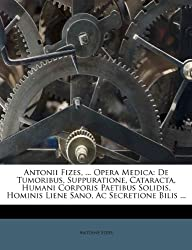 Antonii Fizes, ... Opera Medica: de Tumoribus, Suppuratione, Cataracta, Humani Corporis Paetibus Solidis, Hominis Liene Sano, AC Secretione Bilis ...