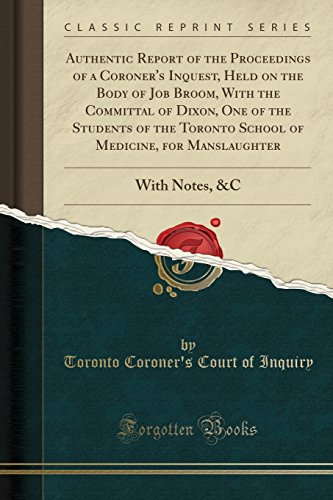 Authentic Report of the Proceedings of a Coroner's Inquest, Held on the Body of Job Broom, With the Committal of Dixon, One of the Students of the ... With Notes, &C (Classic Reprint)