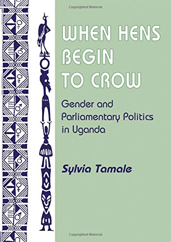 When Hens Begin To Crow: Gender And Parliamentary Politics In Uganda (Gender and Parliamentary Politics in Contemporary Uganda)