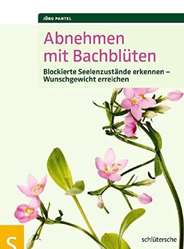 Abnehmen mit Bachblüten: Blockierte Seelenzustände erkennen, Wunschgewicht erreichen