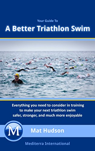 A Better Triathlon Swim: Everything you need to consider in training to make your next triathlon swim safer, stronger, and much more enjoyable. (English Edition)