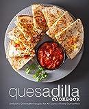 Quesadilla Cookbook: Delicious Quesadilla Recipes for All Types of Tasty Quesadillas (2nd Edition) (English...
