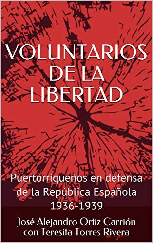 VOLUNTARIOS DE LA LIBERTAD: Puertorriqueños en defensa de la República Española 1936-1939 por José Alejandro Ortiz Carrión con Teresita Torres Rivera