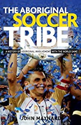 The Aboriginal Soccer Tribe: A History of Aboriginal Involvement with the World Game