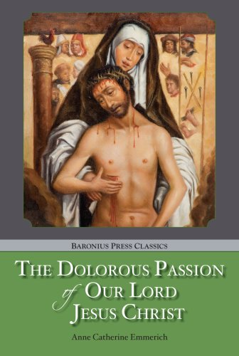 The Dolorous Passion: of Our Lord Jesus Christ (Baronius Press Classics) (Saint Benedict Press Classics)