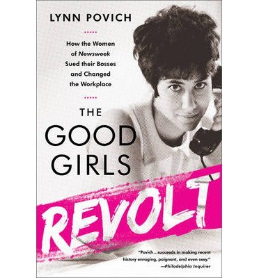 -the-good-girls-revolt-how-the-women-of-newsweek-sued-their-bosses-and-changed-the-workplace-by-povi