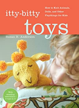Itty-Bitty Toys: How to Knit Animals, Dolls, and Other Playthings for Kids by [Anderson, Susan B.]