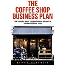 The Coffee Shop Business Plan: The Ultimate Guide To Opening And Running A Successful Coffee Shop