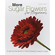 More Sugar Flowers for Beginners: A Step-by-step Guide to Making Beautiful Flowers in Sugar