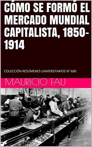 CÓMO SE FORMÓ EL MERCADO MUNDIAL CAPITALISTA, 1850-1914: COLECCIÓN RESÚMENES UNIVERSITARIOS Nº 680 por MAURICIO FAU