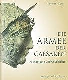 Die Armee der Caesaren: Archäologie und Geschichte - Thomas Fischer