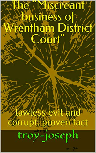 "The ""Miscreant business of Wrentham District Court\"": lawless evil and corrupt. proven fact (English Edition)"