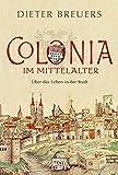 Colonia im Mittelalter: Über das Leben in der Stadt - Dieter Breuers