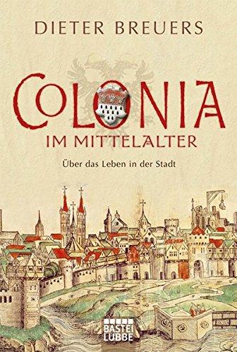 Colonia im Mittelalter: Über das Leben in der Stadt