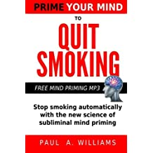 Prime Your Mind to Quit Smoking: How the new science of subliminal mind priming can help you stop smoking (without hypnosis, nicotine patches or gum)