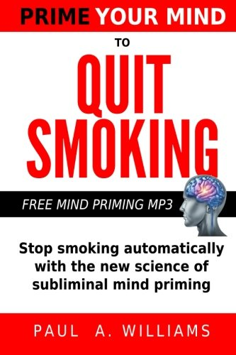 Prime Your Mind to Quit Smoking: How the new science of subliminal mind priming can help you stop smoking (without hypnosis, nicotine patches or gum) -