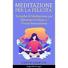 Meditazione per la Felicità: Tecniche di Meditazione per Eliminare lo Stress e Vivere Serenamente