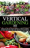 Vertical Gardening 101 Beginner's Guide: How to Create Your Vertical Urban Garden & Grow Healthy Organic Fruits & Vegetables (Urban Gardening, Urban farming, ... Apartment Gardening, Square foot gardening)