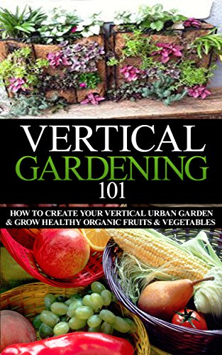 Vertical Gardening 101 Beginner's Guide: How to Create Your Vertical Urban Garden & Grow Healthy Organic Fruits & Vegetables (Urban Gardening, Urban farming, ... Square foot gardening) (English Edition)