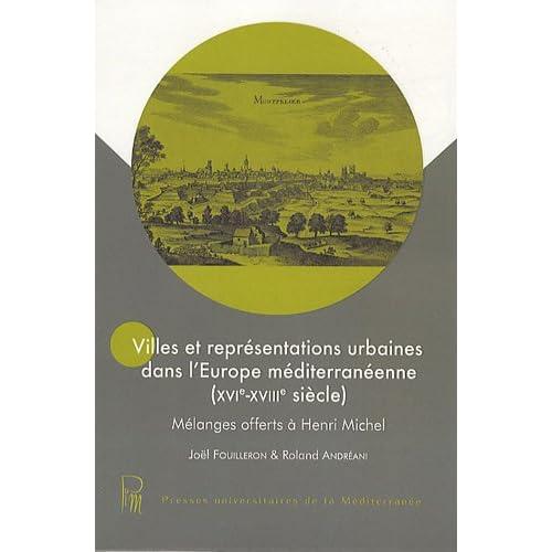 Villes et représentations urbaines dans l'Europe méditerranéenne, XVIe-XVIIIe siecle,  Mélanges offerts à Henri Michel