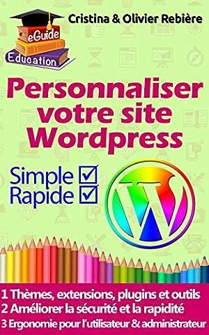 Personnaliser votre site Wordpress: 40 thèmes, extensions et plugins utiles pour bien débuter avec Wordpress.org, astuces et conseils pour améliorer la ... (eGuide Education t. 9) (French