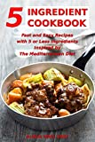 5 Ingredient Cookbook: Fast and Easy Recipes With 5 or Less Ingredients Inspired by The Mediterranean Diet: Everyday Cooking for Busy People on a Budget (Mediterranean Diet for Beginners Book 1)