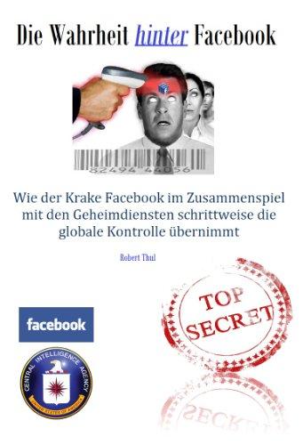 Die Wahrheit hinter Facebook - Wie der Krake Facebook im Zusammenspiel mit den Geheimdiensten langsam die globale Kontrolle übernimmt