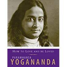 How to Love and Be Loved: Wisdom of Yogananda (The Wisdom of Yogananda, Band 3)
