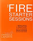 The Fire Starter Sessions: A Soulful + Practical Guide to Creating Success on Your Own Terms