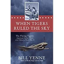 When Tigers Ruled the Sky: The Flying Tigers: American Outlaw Pilots over China in World War II
